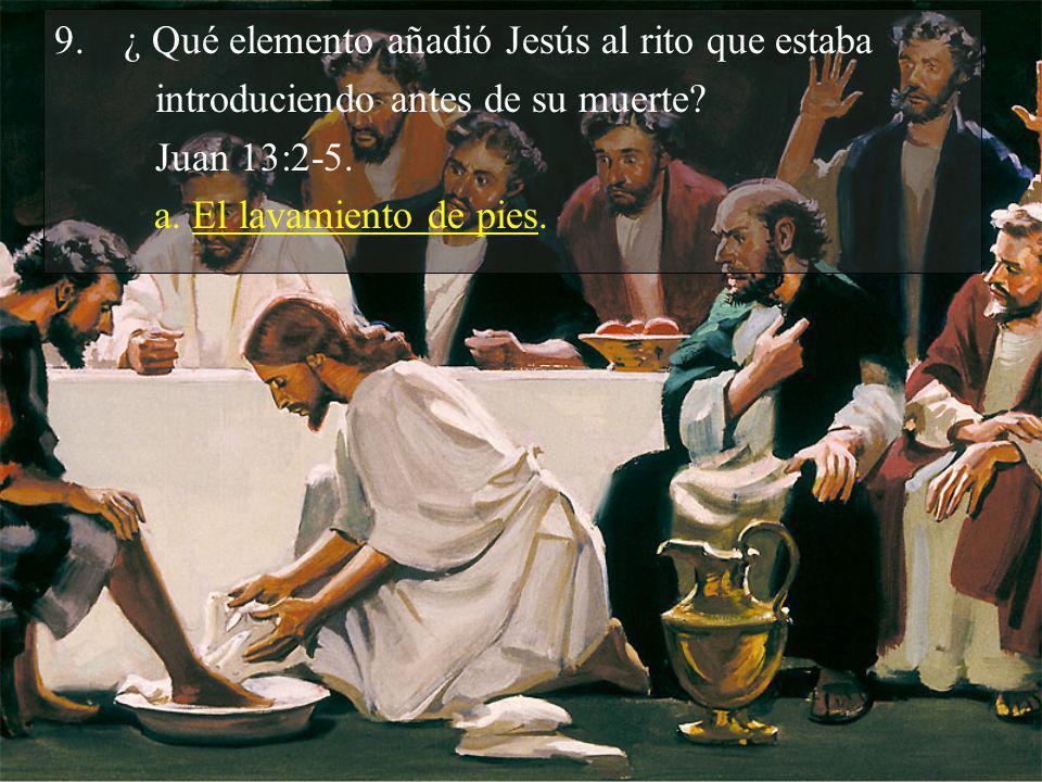 9.¿ Qué elemento añadió Jesús al rito que estaba introduciendo antes de su muerte? Juan 13:2-5. a. El lavamiento de pies.