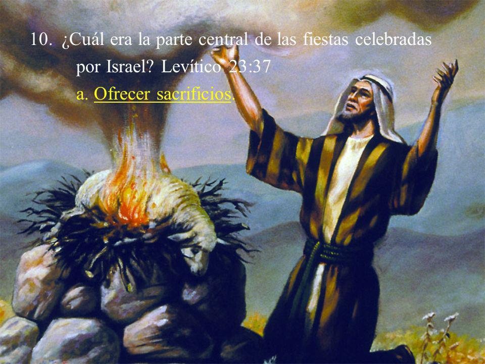 10.¿Cuál era la parte central de las fiestas celebradas por Israel? Levítico 23:37 a. Ofrecer sacrificios.