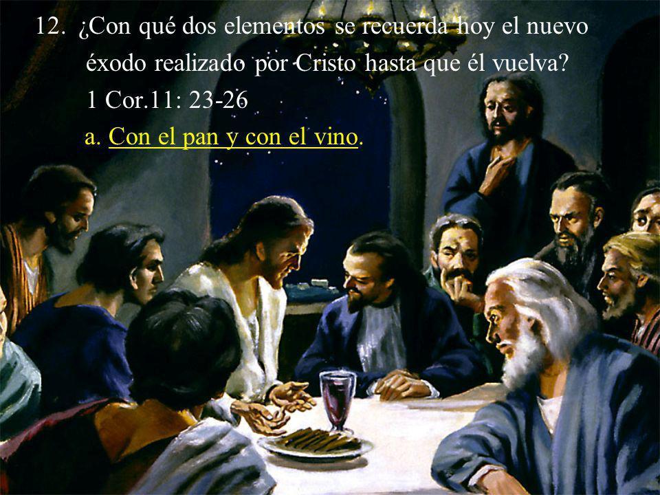 12.¿Con qué dos elementos se recuerda hoy el nuevo éxodo realizado por Cristo hasta que él vuelva? 1 Cor.11: 23-26 a. Con el pan y con el vino.