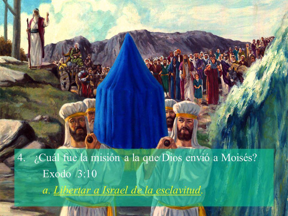 4.¿Cuál fue la misión a la que Dios envió a Moisés? Exodo 3:10 a. Libertar a Israel de la esclavitud.