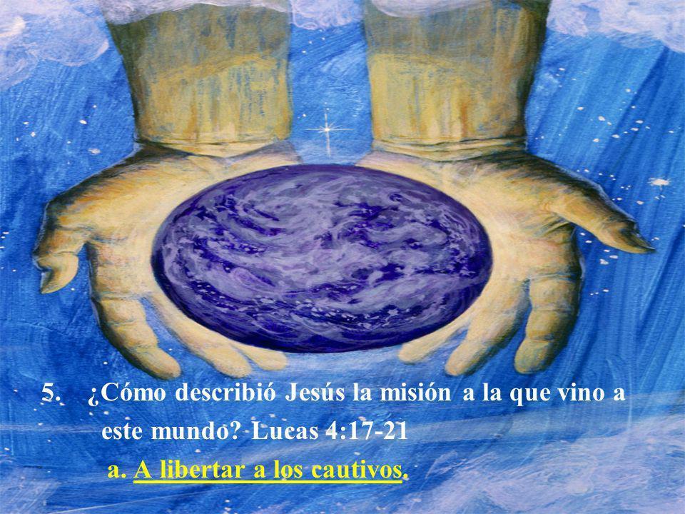 5.¿Cómo describió Jesús la misión a la que vino a este mundo? Lucas 4:17-21 a. A libertar a los cautivos.