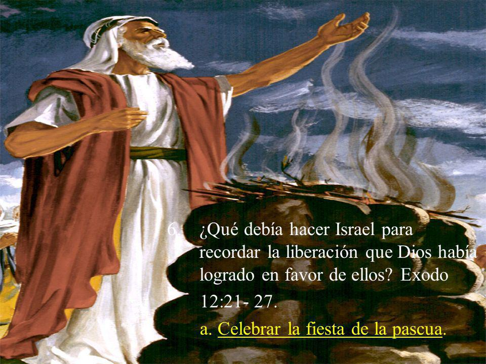 6.¿Qué debía hacer Israel para recordar la liberación que Dios había logrado en favor de ellos? Exodo 12:21- 27. a. Celebrar la fiesta de la pascua.