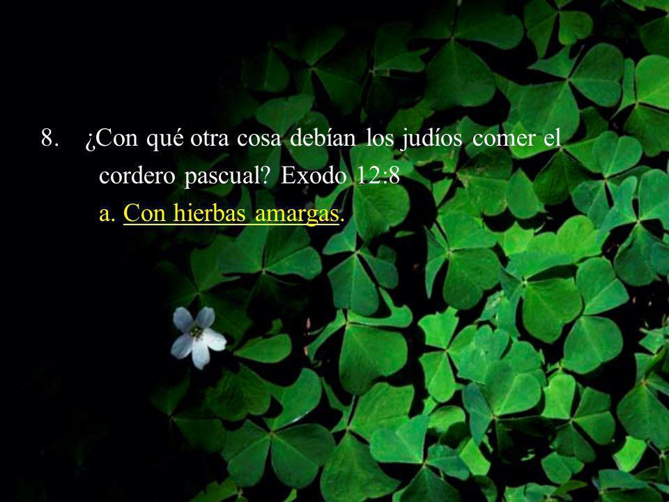 8.¿Con qué otra cosa debían los judíos comer el cordero pascual? Exodo 12:8 a. Con hierbas amargas.