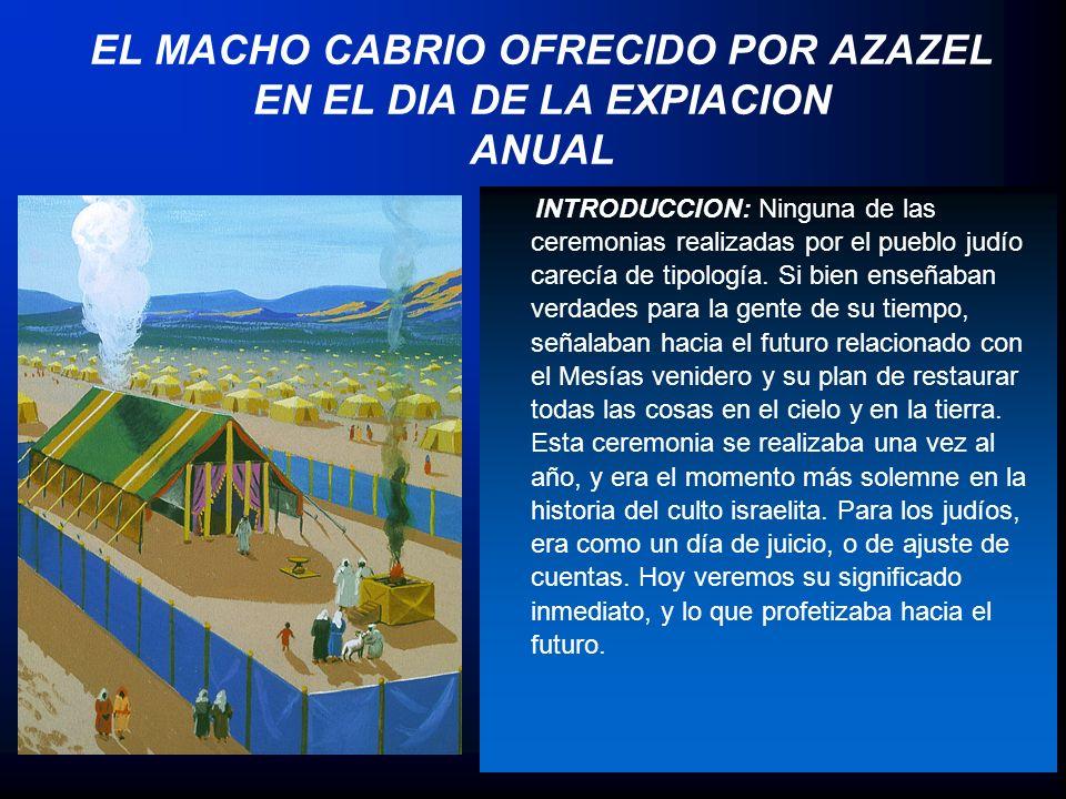 EL MACHO CABRIO OFRECIDO POR AZAZEL EN EL DIA DE LA EXPIACION ANUAL INTRODUCCION: Ninguna de las ceremonias realizadas por el pueblo judío carecía de