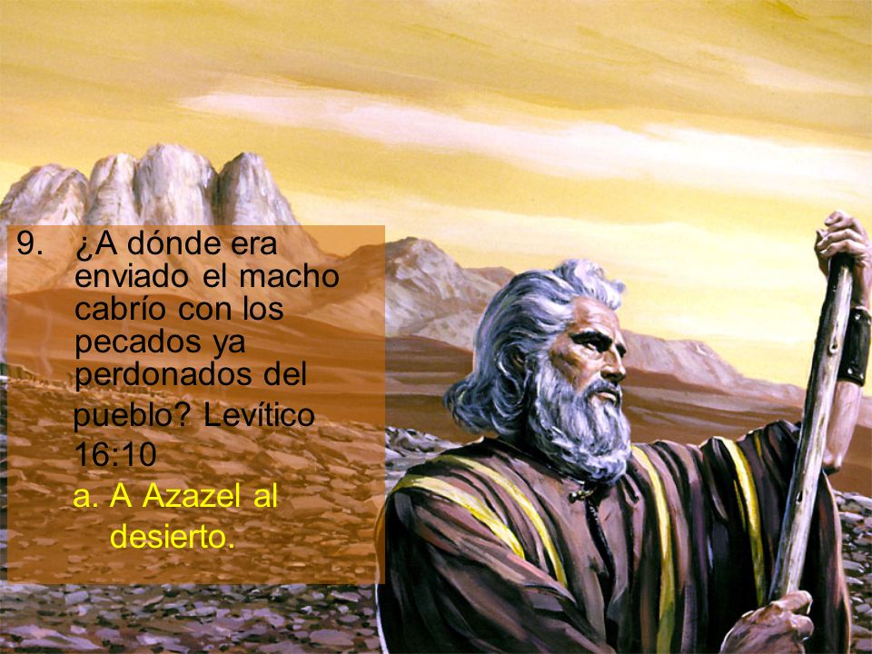 9.¿A dónde era enviado el macho cabrío con los pecados ya perdonados del pueblo? Levítico 16:10 a. A Azazel al desierto.