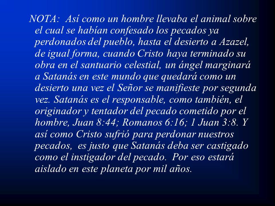 NOTA: Así como un hombre llevaba el animal sobre el cual se habían confesado los pecados ya perdonados del pueblo, hasta el desierto a Azazel, de igua