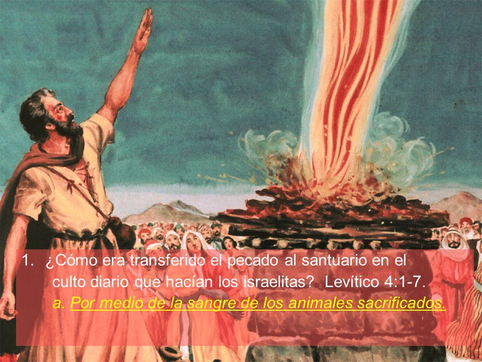 1.¿Cómo era transferido el pecado al santuario en el culto diario que hacían los israelitas? Levítico 4:1-7. a. Por medio de la sangre de los animales
