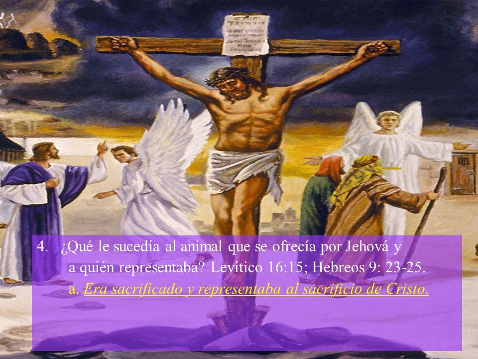 4.¿Qué le sucedía al animal que se ofrecía por Jehová y a quién representaba? Levítico 16:15; Hebreos 9: 23-25. a. Era sacrificado y representaba al s