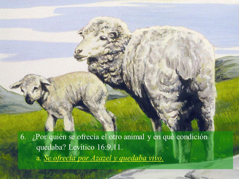 6. ¿Por quién se ofrecía el otro animal y en qué condición quedaba? Levítico 16:9,11. a. Se ofrecía por Azazel y quedaba vivo.