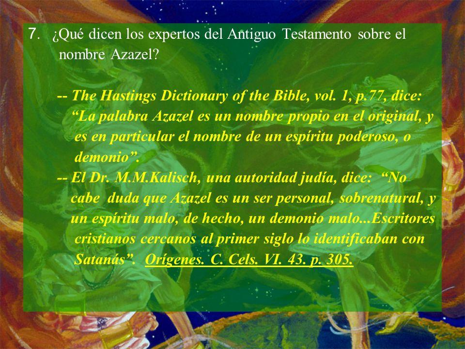 7. ¿Qué dicen los expertos del Antiguo Testamento sobre el nombre Azazel? -- The Hastings Dictionary of the Bible, vol. 1, p.77, dice: La palabra Azaz