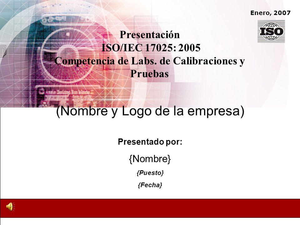 Enero, 2007 Presentado por: {Nombre} {Puesto} {Fecha} Presentación ISO/IEC 17025: 2005 Competencia de Labs. de Calibraciones y Pruebas (Nombre y Logo