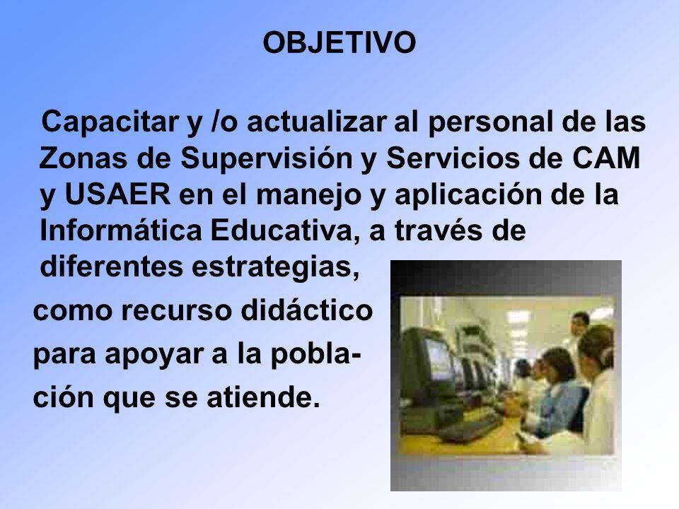OBJETIVO Capacitar y /o actualizar al personal de las Zonas de Supervisión y Servicios de CAM y USAER en el manejo y aplicación de la Informática Educ
