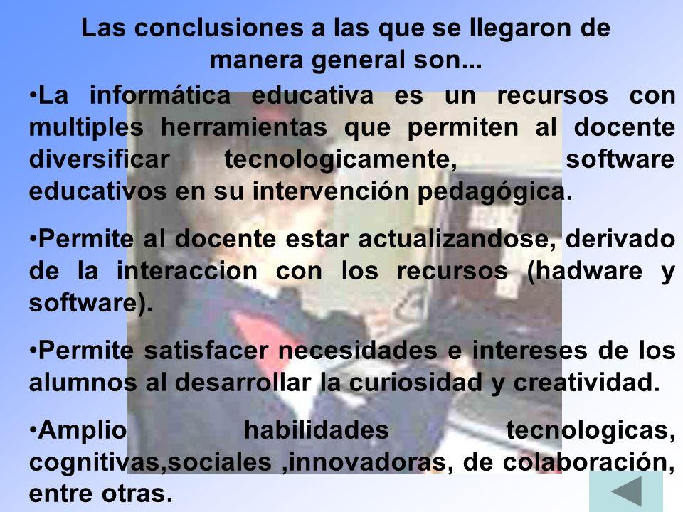 Las conclusiones a las que se llegaron de manera general son... La informática educativa es un recursos con multiples herramientas que permiten al doc