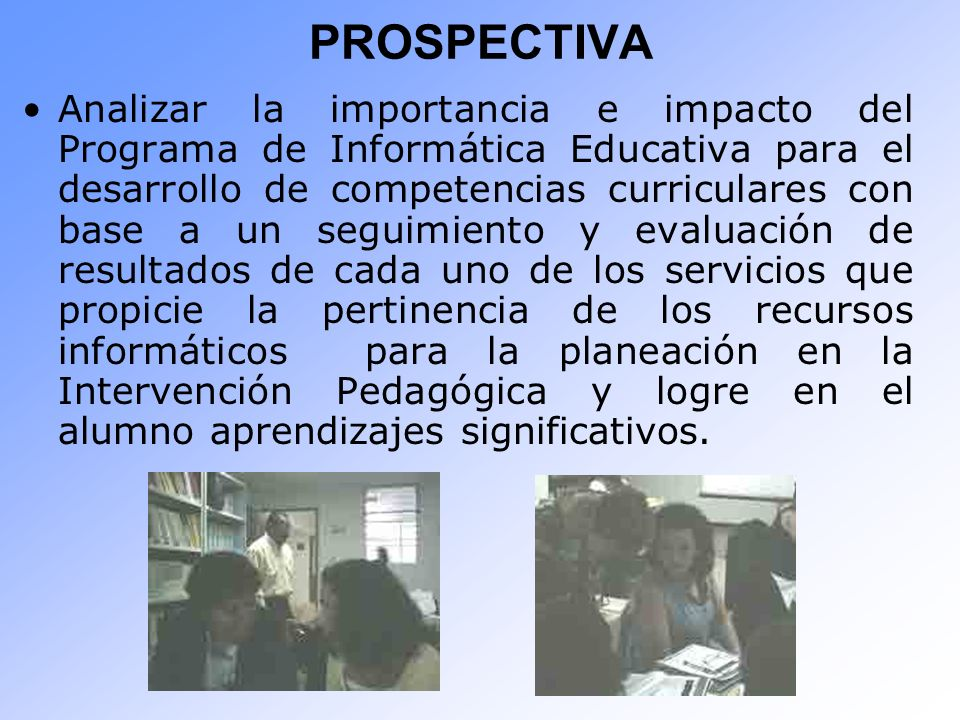 PROSPECTIVA Analizar la importancia e impacto del Programa de Informática Educativa para el desarrollo de competencias curriculares con base a un segu