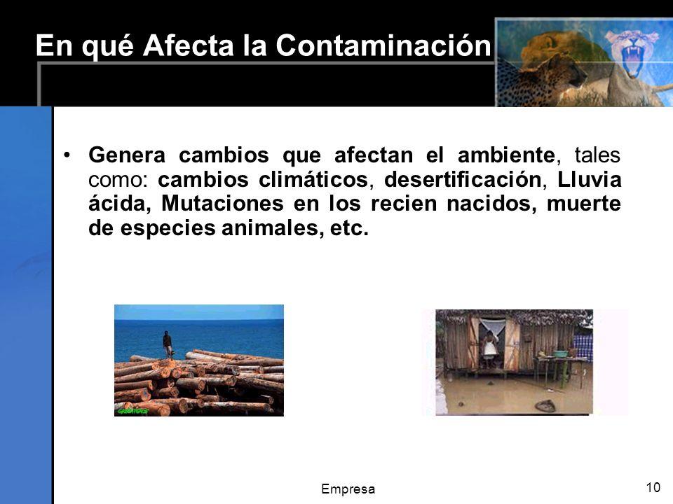 Empresa 10 En qué Afecta la Contaminación Genera cambios que afectan el ambiente, tales como: cambios climáticos, desertificación, Lluvia ácida, Mutaciones en los recien nacidos, muerte de especies animales, etc.