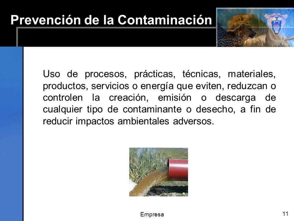 Empresa 11 Prevención de la Contaminación Uso de procesos, prácticas, técnicas, materiales, productos, servicios o energía que eviten, reduzcan o controlen la creación, emisión o descarga de cualquier tipo de contaminante o desecho, a fin de reducir impactos ambientales adversos.