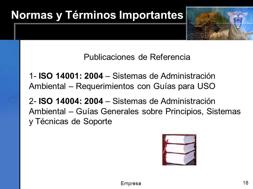 Empresa 16 Normas y Términos Importantes Publicaciones de Referencia 1- ISO 14001: 2004 – Sistemas de Administración Ambiental – Requerimientos con Guías para USO 2- ISO 14004: 2004 – Sistemas de Administración Ambiental – Guías Generales sobre Principios, Sistemas y Técnicas de Soporte