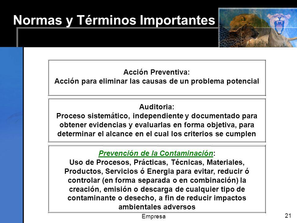 Empresa 21 Normas y Términos Importantes Acción Preventiva: Acción para eliminar las causas de un problema potencial Prevención de la Contaminación: Uso de Procesos, Prácticas, Técnicas, Materiales, Productos, Servicios ó Energia para evitar, reducir ó controlar (en forma separada o en combinación) la creación, emisión o descarga de cualquier tipo de contaminante o desecho, a fin de reducir impactos ambientales adversos Auditoria: Proceso sistemático, independiente y documentado para obtener evidencias y evaluarlas en forma objetiva, para determinar el alcance en el cual los criterios se cumplen