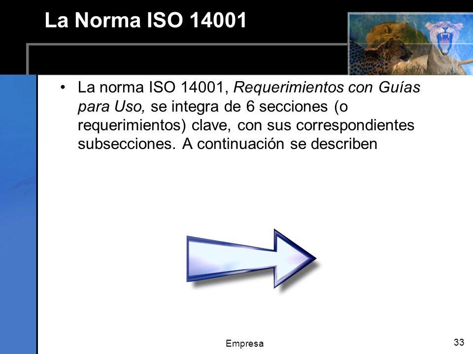 Empresa 33 La Norma ISO 14001 La norma ISO 14001, Requerimientos con Guías para Uso, se integra de 6 secciones (o requerimientos) clave, con sus correspondientes subsecciones.