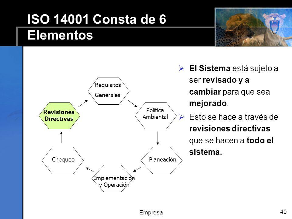 Empresa 40 ISO 14001 Consta de 6 Elementos El Sistema está sujeto a ser revisado y a cambiar para que sea mejorado. Esto se hace a través de revisione