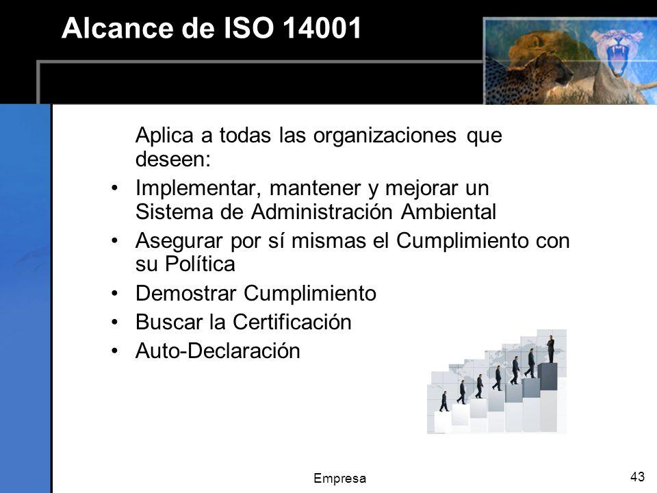 Empresa 43 Alcance de ISO 14001 Aplica a todas las organizaciones que deseen: Implementar, mantener y mejorar un Sistema de Administración Ambiental Asegurar por sí mismas el Cumplimiento con su Política Demostrar Cumplimiento Buscar la Certificación Auto-Declaración