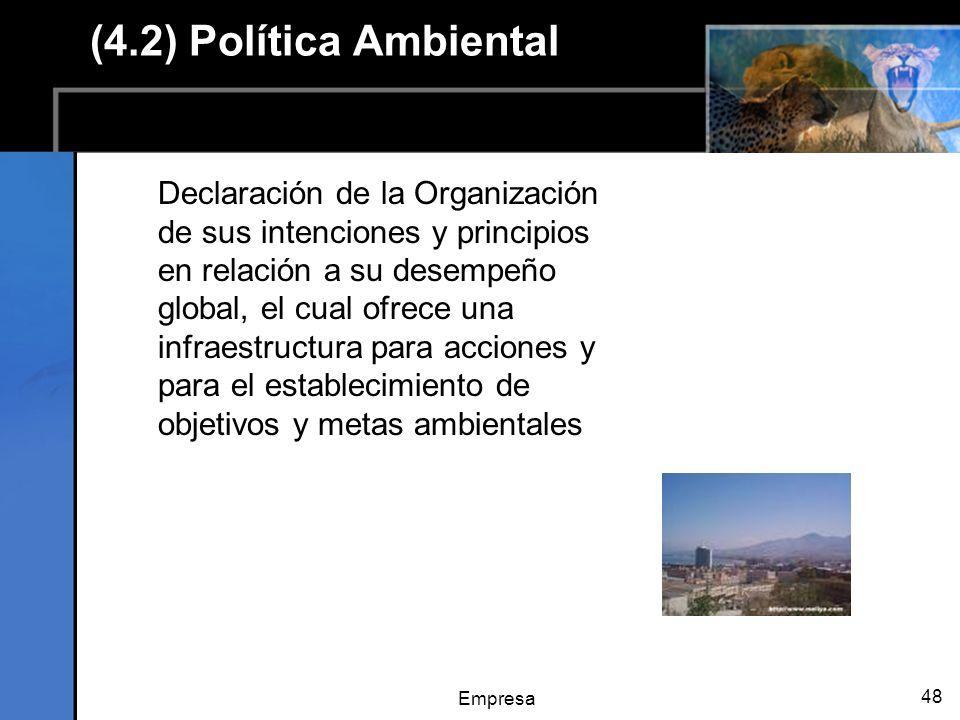 Empresa 48 (4.2) Política Ambiental Declaración de la Organización de sus intenciones y principios en relación a su desempeño global, el cual ofrece una infraestructura para acciones y para el establecimiento de objetivos y metas ambientales