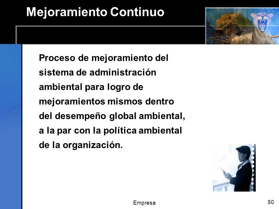 Empresa 50 Mejoramiento Continuo Proceso de mejoramiento del sistema de administración ambiental para logro de mejoramientos mismos dentro del desempeño global ambiental, a la par con la política ambiental de la organización.