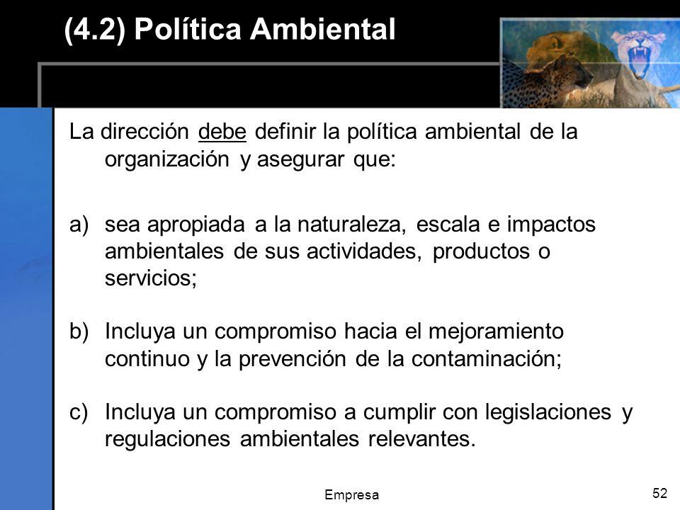 Empresa 52 (4.2) Política Ambiental La dirección debe definir la política ambiental de la organización y asegurar que: a)sea apropiada a la naturaleza