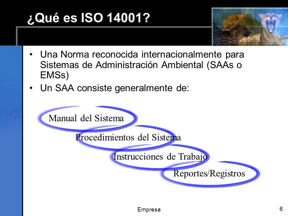 Empresa 6 ¿Qué es ISO 14001? Una Norma reconocida internacionalmente para Sistemas de Administración Ambiental (SAAs o EMSs) Un SAA consiste generalme
