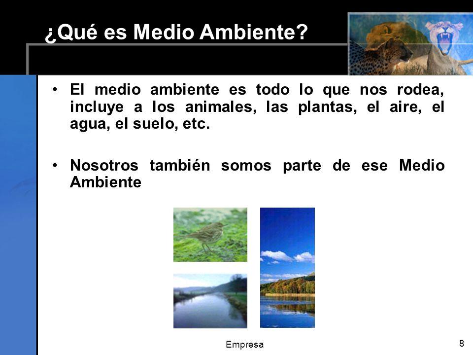 Empresa 8 ¿Qué es Medio Ambiente? El medio ambiente es todo lo que nos rodea, incluye a los animales, las plantas, el aire, el agua, el suelo, etc. No