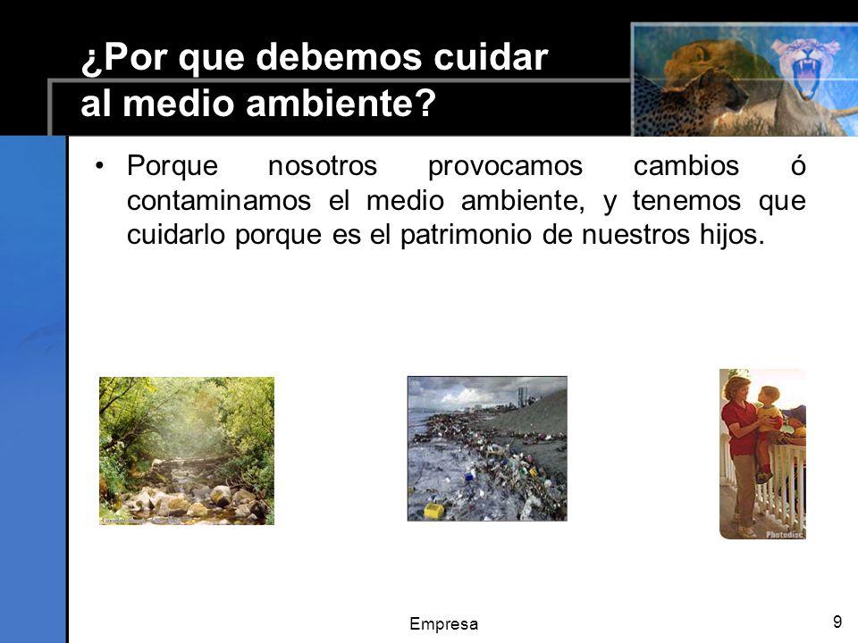 Empresa 9 ¿Por que debemos cuidar al medio ambiente? Porque nosotros provocamos cambios ó contaminamos el medio ambiente, y tenemos que cuidarlo porqu