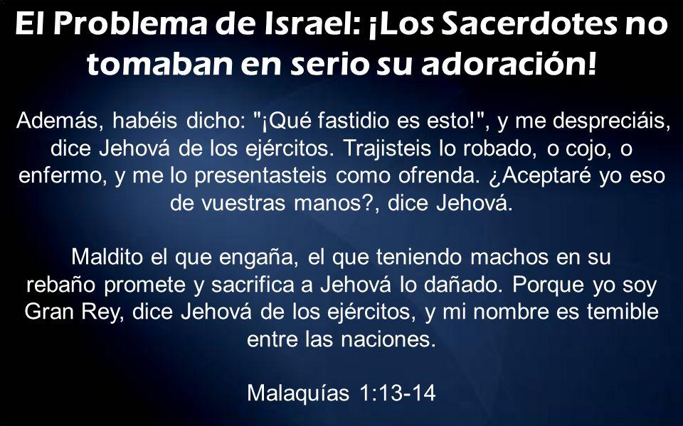 El Problema de Israel: ¡Los Sacerdotes no tomaban en serio su adoración! Además, habéis dicho: