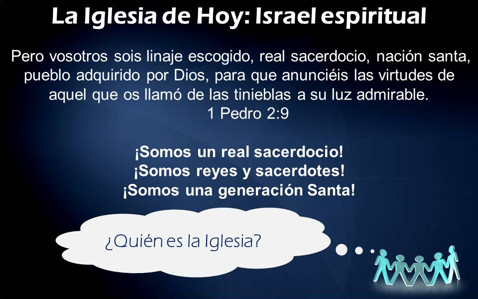 La Iglesia de Hoy: Israel espiritual Pero vosotros sois linaje escogido, real sacerdocio, nación santa, pueblo adquirido por Dios, para que anunciéis