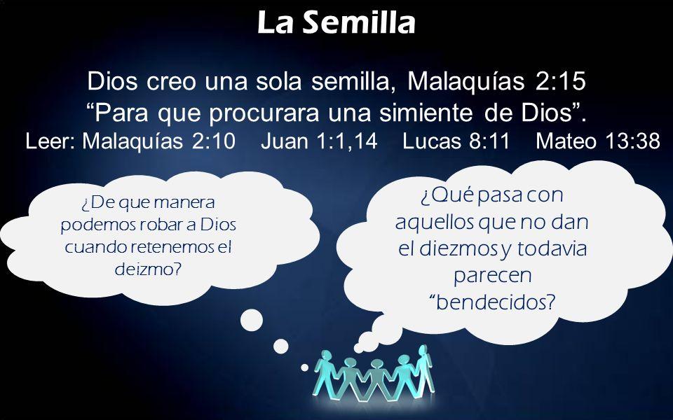 La Semilla Dios creo una sola semilla, Malaquías 2:15 Para que procurara una simiente de Dios. Leer: Malaquías 2:10 Juan 1:1,14 Lucas 8:11 Mateo 13:38