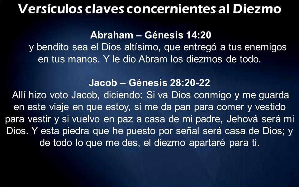 Versículos claves concernientes al Diezmo Abraham – Génesis 14:20 y bendito sea el Dios altísimo, que entregó a tus enemigos en tus manos. Y le dio Ab