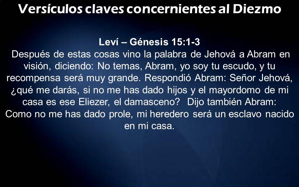Versículos claves concernientes al Diezmo Leví – Génesis 15:1-3 Después de estas cosas vino la palabra de Jehová a Abram en visión, diciendo: No temas
