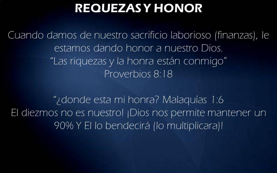 REQUEZAS Y HONOR Cuando damos de nuestro sacrificio laborioso (finanzas), le estamos dando honor a nuestro Dios. Las riquezas y la honra están conmigo