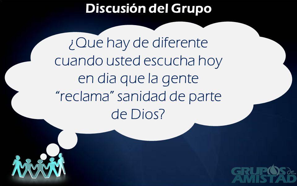 Discusión del Grupo ¿Que hay de diferente cuando usted escucha hoy en dia que la gente reclama sanidad de parte de Dios?