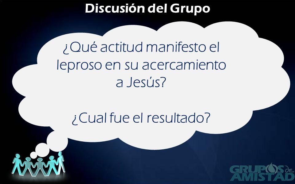 Discusión del Grupo ¿Qué actitud manifesto el leproso en su acercamiento a Jesús? ¿Cual fue el resultado?