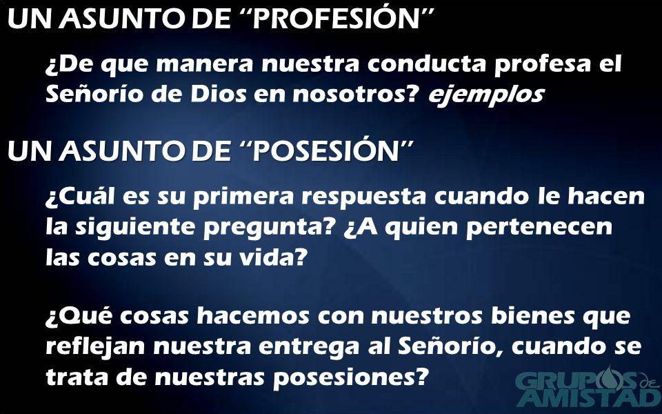UN ASUNTO DE PROFESIÓN ¿De que manera nuestra conducta profesa el Señorío de Dios en nosotros? ejemplos UN ASUNTO DE POSESIÓN ¿Cuál es su primera resp
