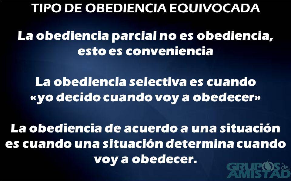 TIPO DE OBEDIENCIA EQUIVOCADA La obediencia parcial no es obediencia, esto es conveniencia La obediencia selectiva es cuando «yo decido cuando voy a o
