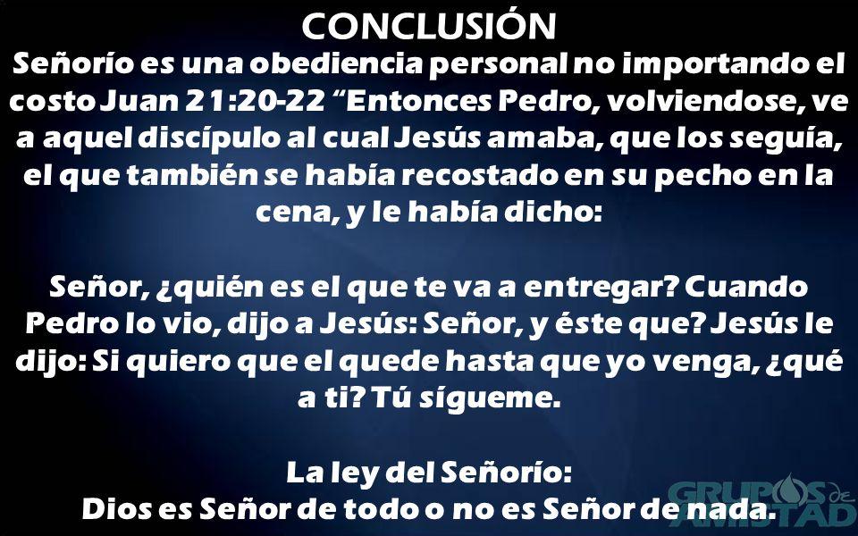 CONCLUSIÓN Señorío es una obediencia personal no importando el costo Juan 21:20-22 Entonces Pedro, volviendose, ve a aquel discípulo al cual Jesús ama