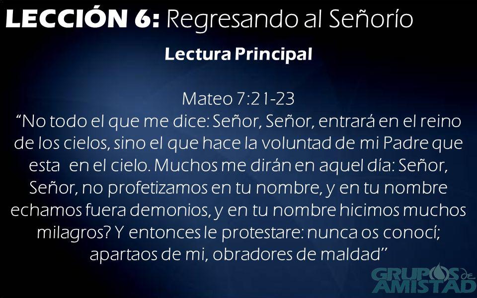 LECCIÓN 6: Regresando al Señorío Lectura Principal Mateo 7:21-23No todo el que me dice: Señor, Señor, entrará en el reino de los cielos, sino el que h