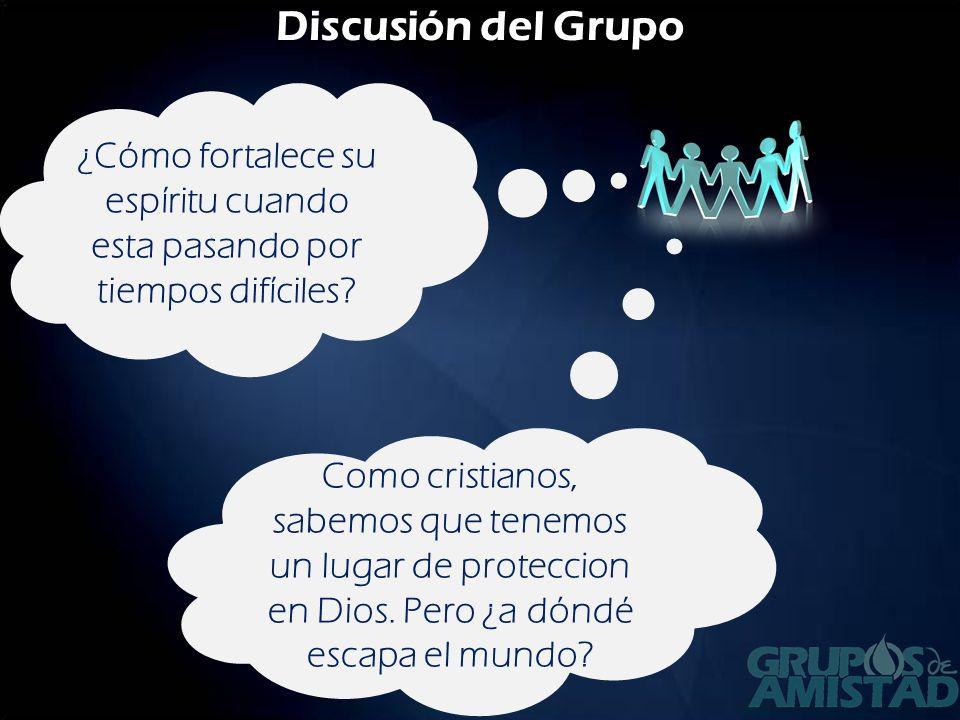 Discusión del Grupo ¿Cómo fortalece su espíritu cuando esta pasando por tiempos difíciles? Como cristianos, sabemos que tenemos un lugar de proteccion