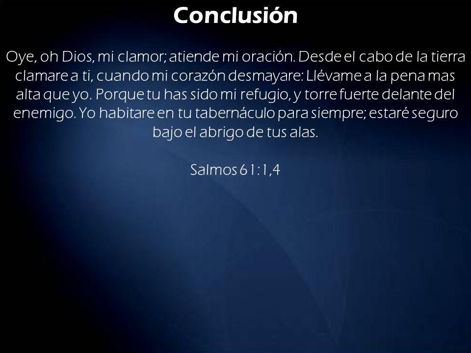 Conclusión Oye, oh Dios, mi clamor; atiende mi oración. Desde el cabo de la tierra clamare a ti, cuando mi corazón desmayare: Llévame a la pena mas al