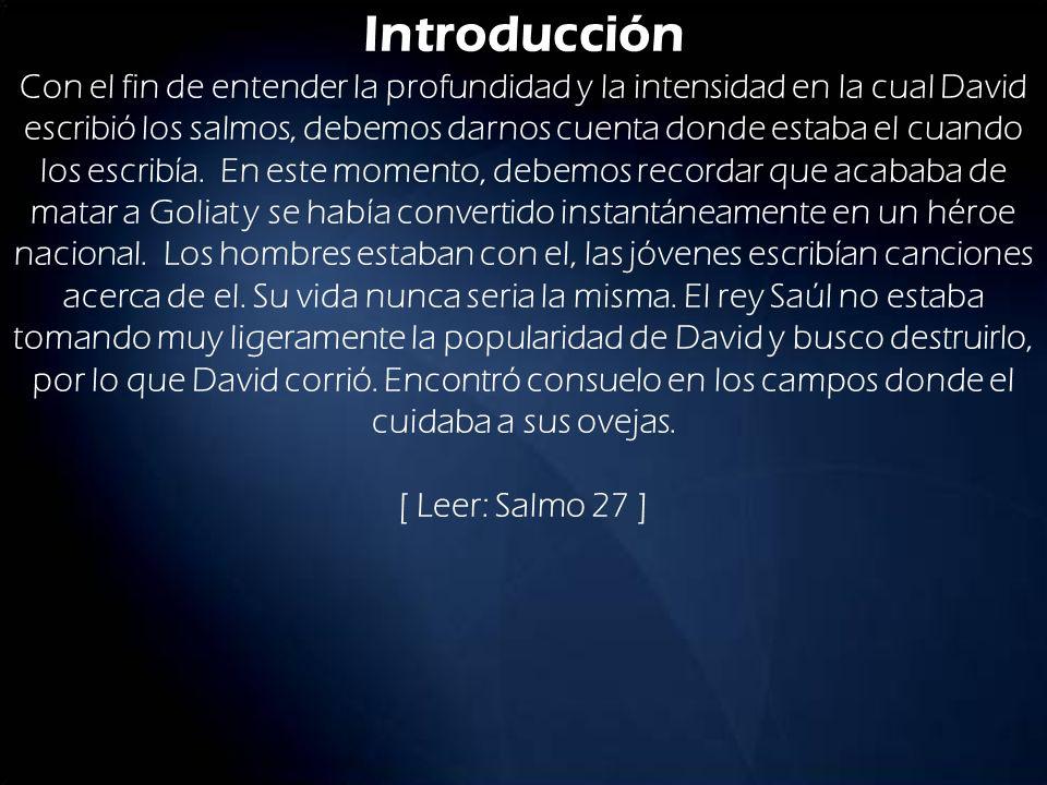 Introducción Con el fin de entender la profundidad y la intensidad en la cual David escribió los salmos, debemos darnos cuenta donde estaba el cuando