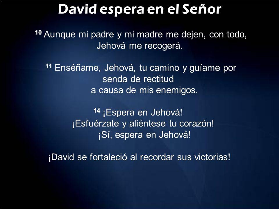 David espera en el Señor 10 Aunque mi padre y mi madre me dejen, con todo, Jehová me recogerá. 11 Enséñame, Jehová, tu camino y guíame por senda de re