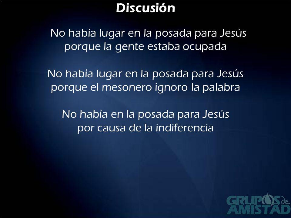 Discusión No había lugar en la posada para Jesús porque la gente estaba ocupada No había lugar en la posada para Jesús porque el mesonero ignoro la pa