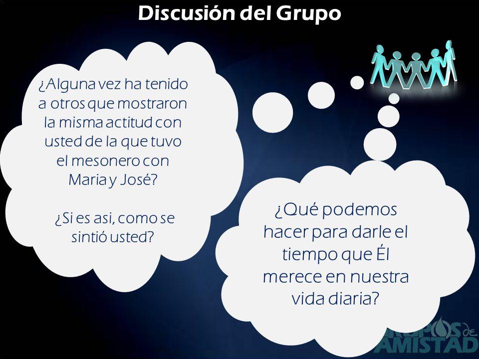 Discusión del Grupo ¿Alguna vez ha tenido a otros que mostraron la misma actitud con usted de la que tuvo el mesonero con Maria y José? ¿Si es asi, co