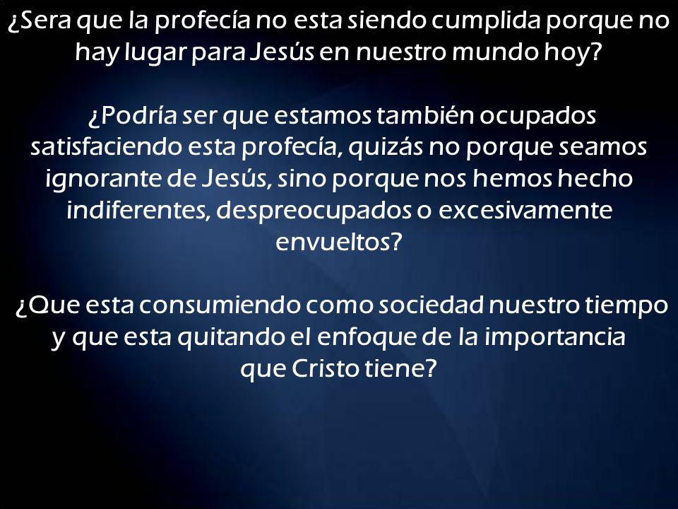 ¿Sera que la profecía no esta siendo cumplida porque no hay lugar para Jesús en nuestro mundo hoy? ¿Podría ser que estamos también ocupados satisfacie